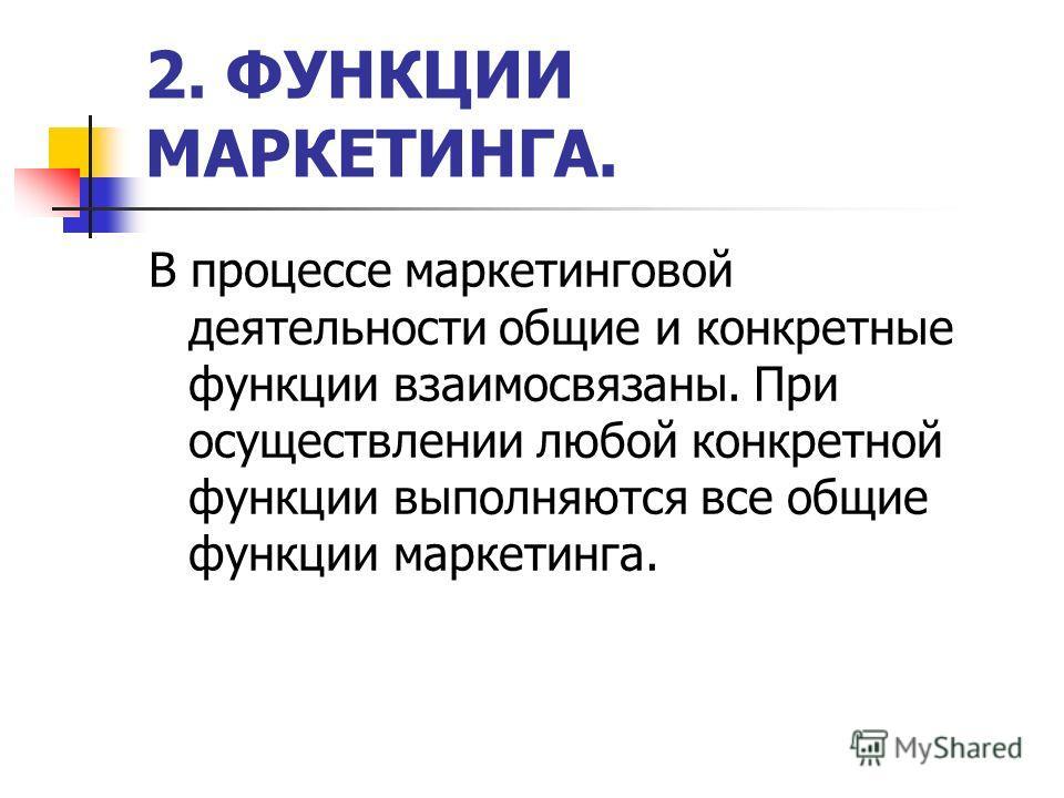 2. ФУНКЦИИ МАРКЕТИНГА. В процессе маркетинговой деятельности общие и конкретные функции взаимосвязаны. При осуществлении любой конкретной функции выполняются все общие функции маркетинга.