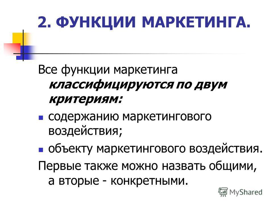2. ФУНКЦИИ МАРКЕТИНГА. Все функции маркетинга классифицируются по двум критериям: содержанию маркетингового воздействия; объекту маркетингового воздействия. Первые также можно назвать общими, а вторые - конкретными.