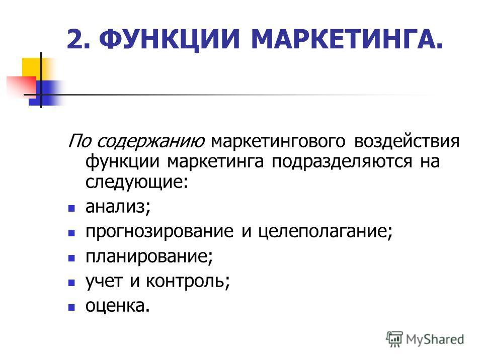 2. ФУНКЦИИ МАРКЕТИНГА. По содержанию маркетингового воздействия функции маркетинга подразделяются на следующие: анализ; прогнозирование и целеполагание; планирование; учет и контроль; оценка.