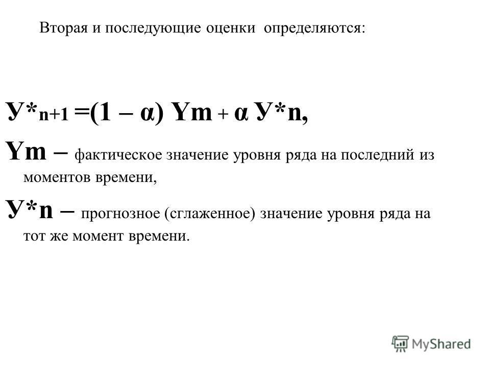 Вторая и последующие оценки определяются: У* n+1 =(1 – α) Ym + α У*n, Ym – фактическое значение уровня ряда на последний из моментов времени, У*n – прогнозное (сглаженное) значение уровня ряда на тот же момент времени.