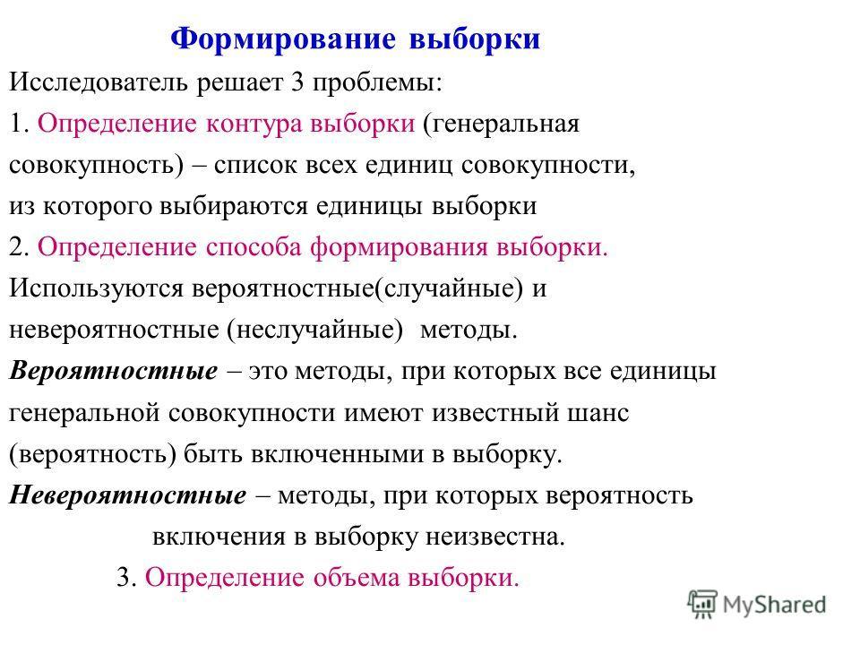 Формирование выборки Исследователь решает 3 проблемы: 1. Определение контура выборки (генеральная совокупность) – список всех единиц совокупности, из которого выбираются единицы выборки 2. Определение способа формирования выборки. Используются вероят