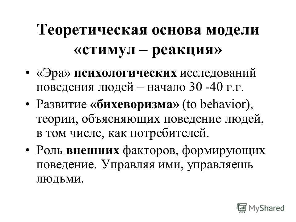 3 Теоретическая основа модели «стимул – реакция» «Эра» психологических исследований поведения людей – начало 30 -40 г.г. Развитие «бихеворизма» (to behavior), теории, объясняющих поведение людей, в том числе, как потребителей. Роль внешних факторов,
