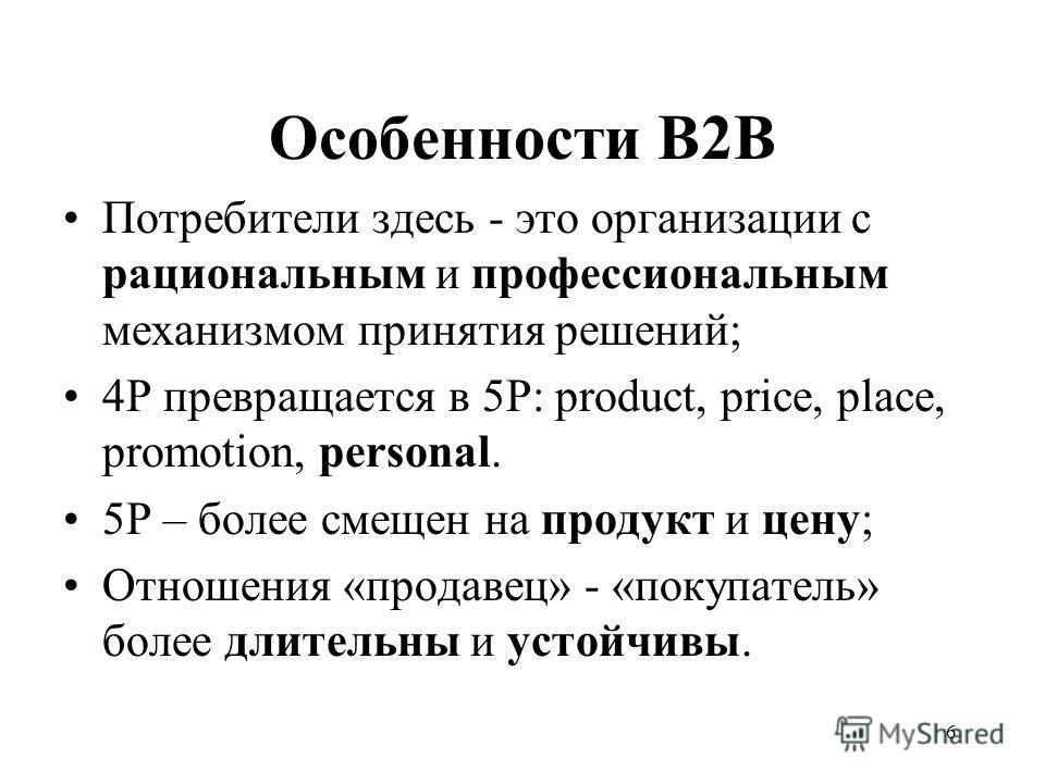 6 Особенности В2В Потребители здесь - это организации с рациональным и профессиональным механизмом принятия решений; 4Р превращается в 5Р: product, price, place, promotion, personal. 5Р – более смещен на продукт и цену; Отношения «продавец» - «покупа