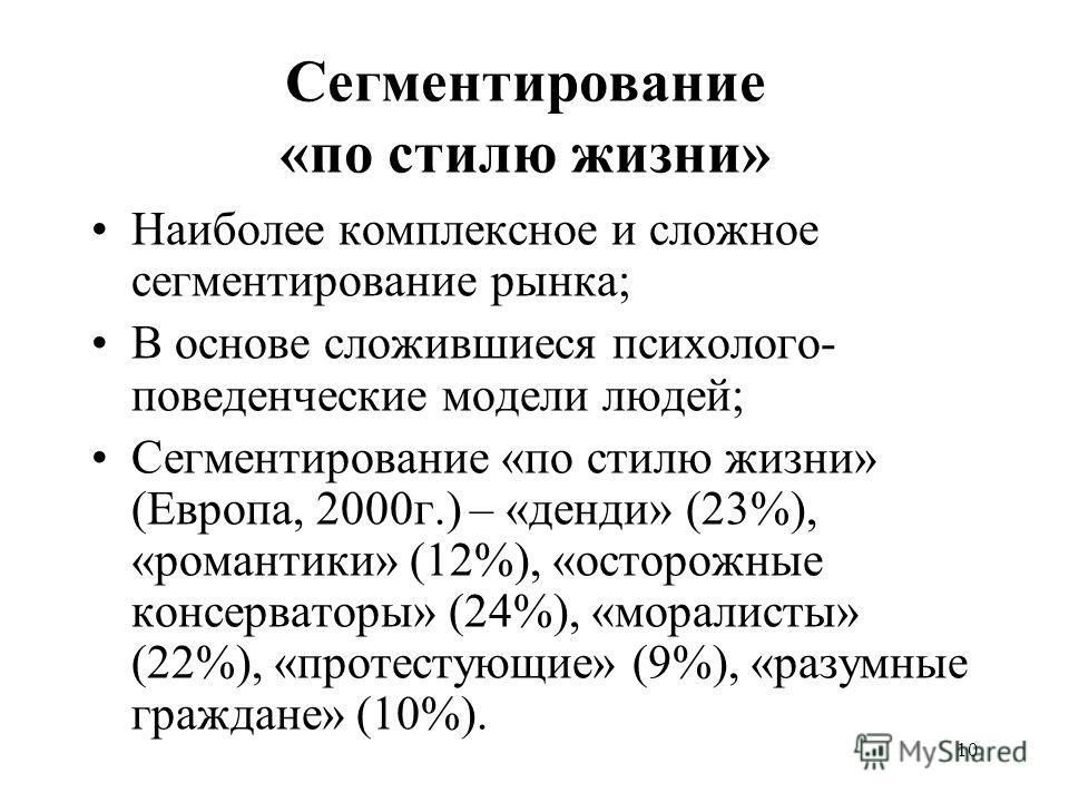 10 Сегментирование «по стилю жизни» Наиболее комплексное и сложное сегментирование рынка; В основе сложившиеся психолого- поведенческие модели людей; Сегментирование «по стилю жизни» (Европа, 2000г.) – «денди» (23%), «романтики» (12%), «осторожные ко