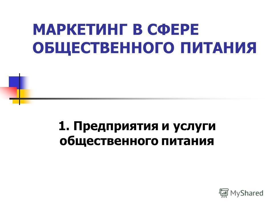 МАРКЕТИНГ В СФЕРЕ ОБЩЕСТВЕННОГО ПИТАНИЯ 1. Предприятия и услуги общественного питания