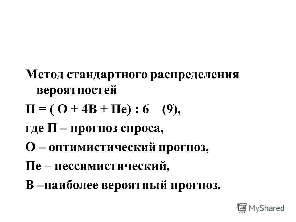 Метод стандартного распределения вероятностей П = ( О + 4В + Пе) : 6 (9), где П – прогноз спроса, О – оптимистический прогноз, Пе – пессимистический, В –наиболее вероятный прогноз.