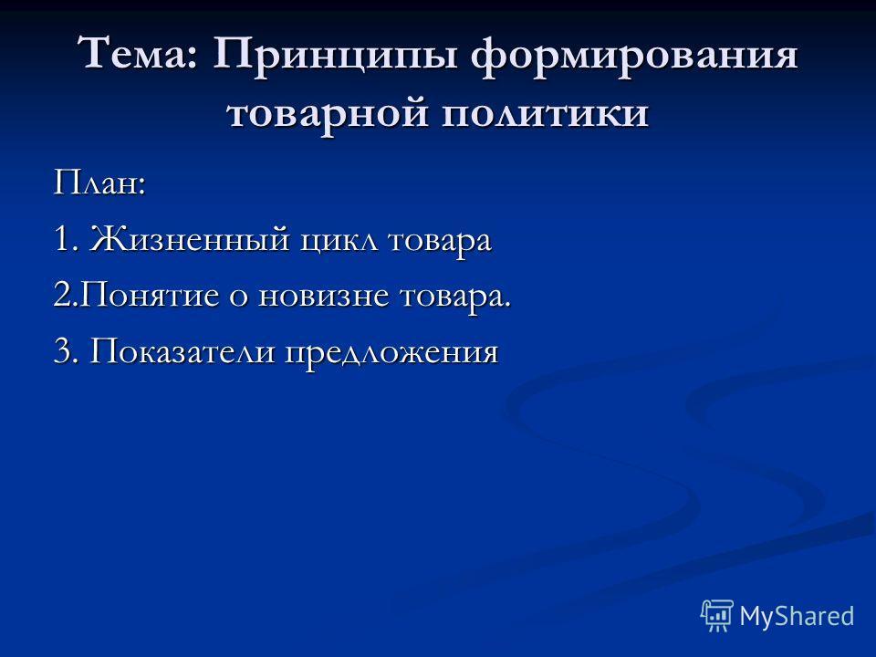Тема: Принципы формирования товарной политики План: 1. Жизненный цикл товара 2.Понятие о новизне товара. 3. Показатели предложения