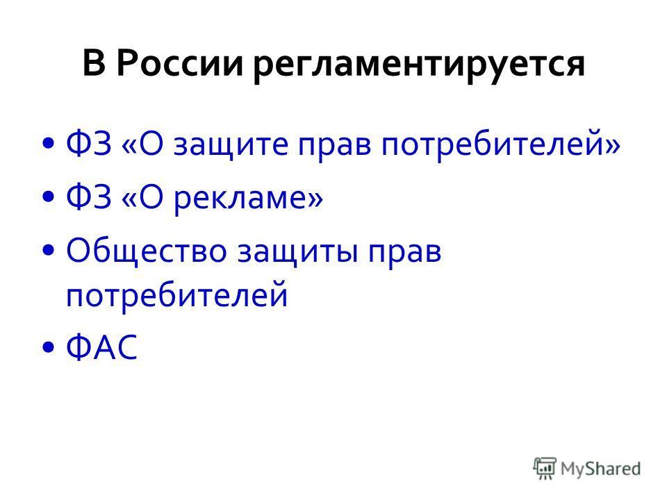 В России регламентируется ФЗ «О защите прав потребителей» ФЗ «О рекламе» Общество защиты прав потребителей ФАС