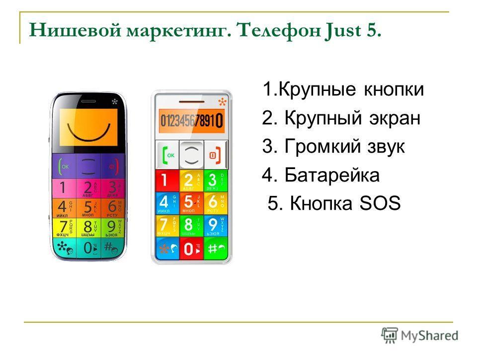 Нишевой маркетинг. Телефон Just 5. 1.Крупные кнопки 2. Крупный экран 3. Громкий звук 4. Батарейка 5. Кнопка SOS