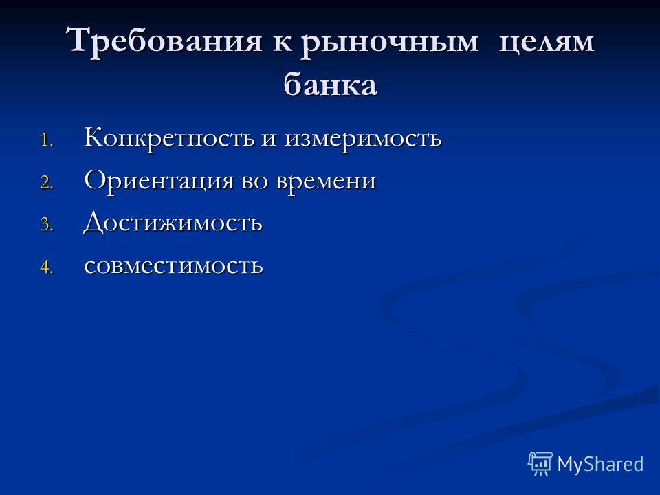 Требования к рыночным целям банка 1. Конкретность и измеримость 2. Ориентация во времени 3. Достижимость 4. совместимость