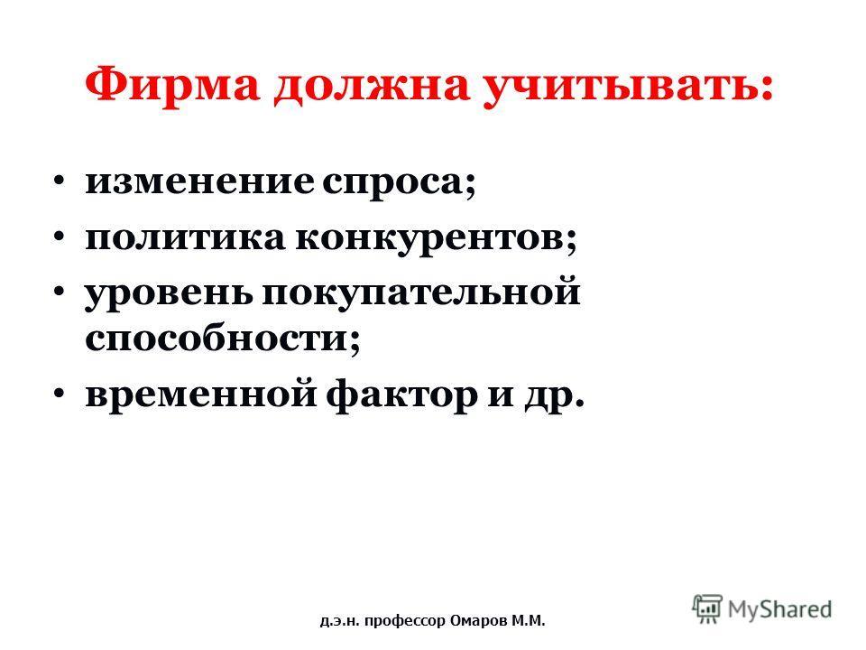 Фирма должна учитывать: изменение спроса; политика конкурентов; уровень покупательной способности; временной фактор и др. д.э.н. профессор Омаров М.М.