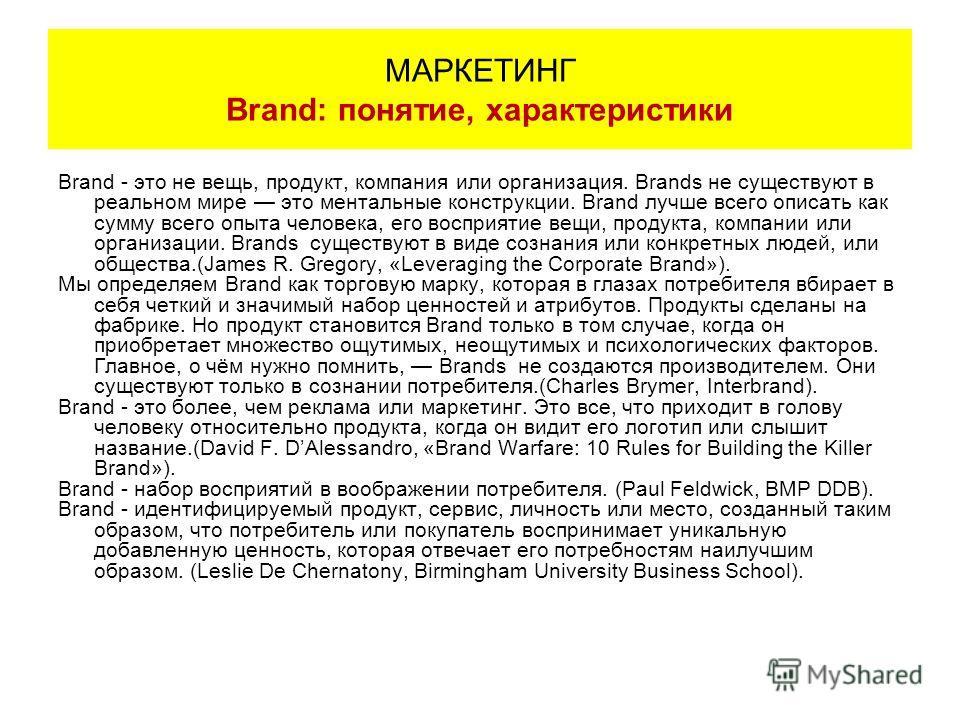 Brand - это не вещь, продукт, компания или организация. Brands не существуют в реальном мире это ментальные конструкции. Brand лучше всего описать как сумму всего опыта человека, его восприятие вещи, продукта, компании или организации. Brands существ