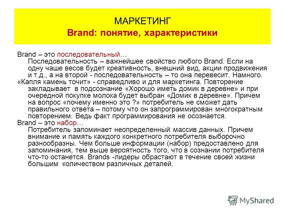 Brand – это последовательный… Последовательность – важнейшее свойство любого Brand. Если на одну чаше весов будет креативность, внешний вид, акции продвижения и т.д., а на второй - последовательность – то она перевесит. Намного. «Капля камень точит»