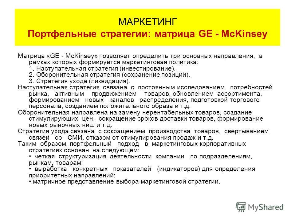 Матрица «GE - McKinsey» позволяет определить три основных направления, в рамках которых формируется маркетинговая политика: 1. Наступательная стратегия (инвестирование). 2. Оборонительная стратегия (сохранение позиций). 3. Стратегия ухода (ликвидация