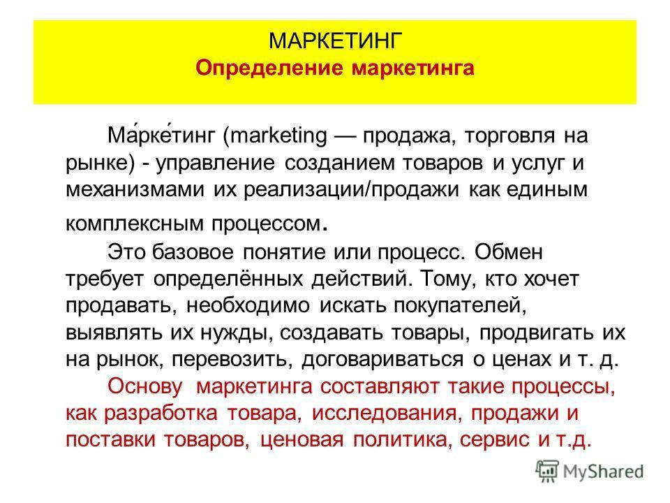 Ма́рке́тинг (marketing продажа, торговля на рынке) - управление созданием товаров и услуг и механизмами их реализации/продажи как единым комплексным процессом. Это базовое понятие или процесс. Обмен требует определённых действий. Тому, кто хочет прод
