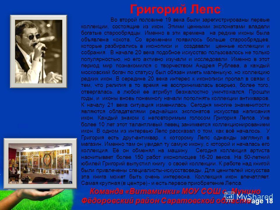 Free Powerpoint Templates Page 18 Григорий Лепс Во второй половине 19 века были зарегистрированы первые коллекции, состоящие из икон. Этими ценными экспонатами владели богатые старообрядцы. Именно в эти времена на редкие иконы была объявлена «охота.