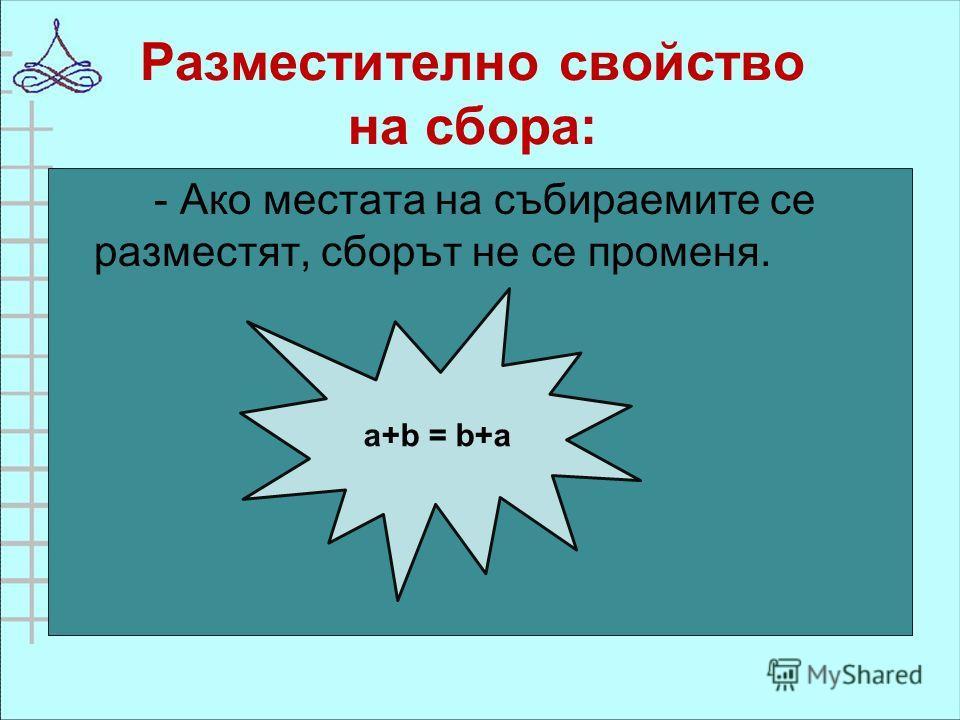 Разместително свойство на сбора: - Ако местата на събираемите се разместят, сборът не се променя. a+b = b+a