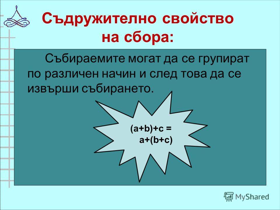 Съдружително свойство на сбора: Събираемите могат да се групират по различен начин и след това да се извърши събирането. (a+b)+c = a+(b+c)