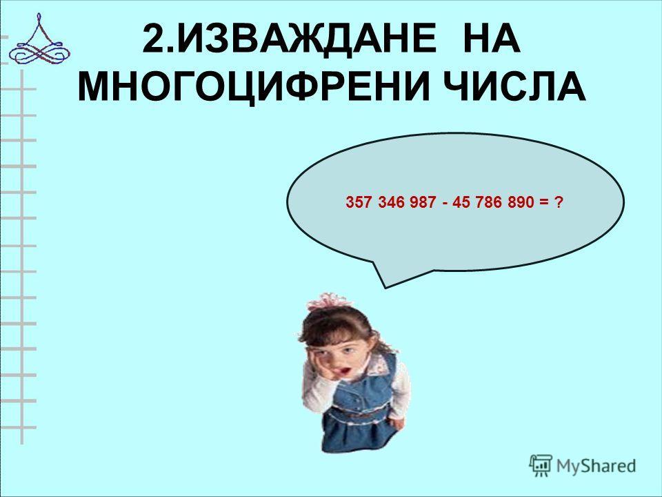 2.ИЗВАЖДАНЕ НА МНОГОЦИФРЕНИ ЧИСЛА 357 346 987 - 45 786 890 = ?