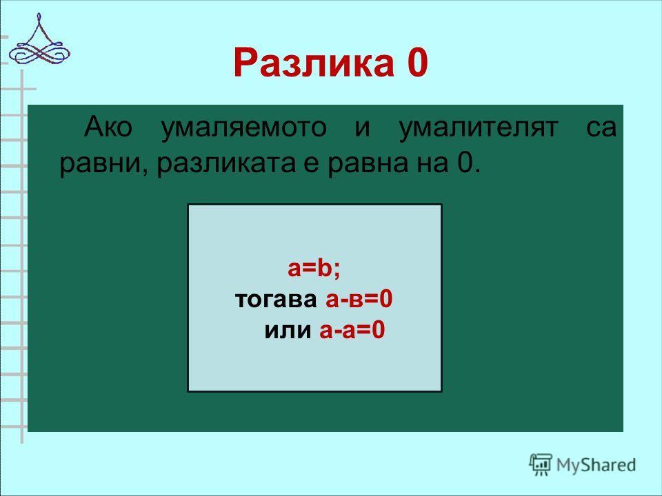 Разлика 0 Ако умаляемото и умалителят са равни, разликата е равна на 0. а=b; тогава а-в=0 или а-а=0