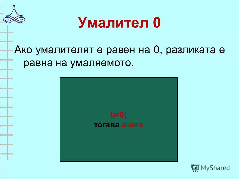 Умалител 0 Ако умалителят е равен на 0, разликата е равна на умаляемото. b=0; тогава а-о=а