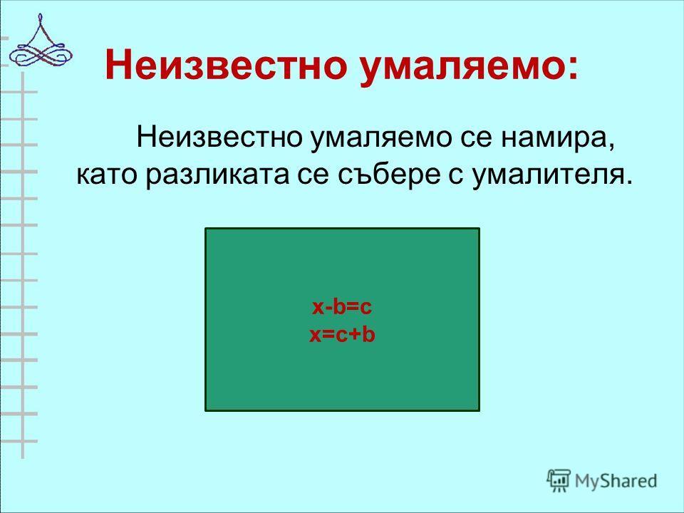 Неизвестно умаляемо: Неизвестно умаляемо се намира, като разликата се събере с умалителя. x-b=c x=с+b