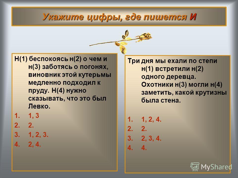 Укажите цифры, где пишется И Н(1) беспокоясь н(2) о чем и н(3) заботясь о погонях, виновник этой кутерьмы медленно подходил к пруду. Н(4) нужно сказывать, что это был Левко. 1.1, 32. 3.1, 2, 3. 4.2, 4. Три дня мы ехали по степи н(1) встретили н(2) од