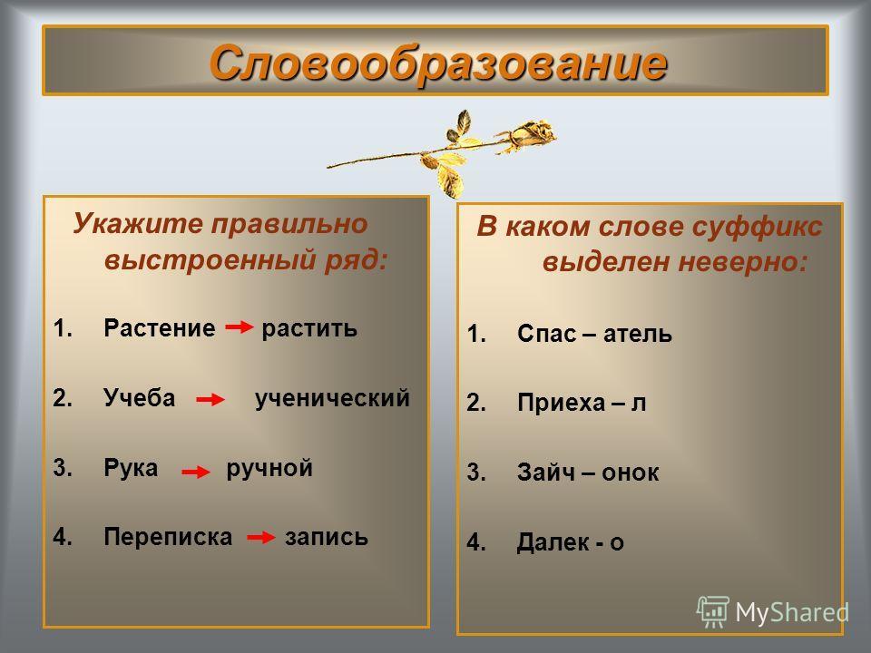 Словообразование Укажите правильно выстроенный ряд: 1.Растение растить 2.Учеба ученический 3.Рука ручной 4.Переписка запись В каком слове суффикс выделен неверно: 1.Спас – атель 2.Приеха – л 3.Зайч – онок 4.Далек - о