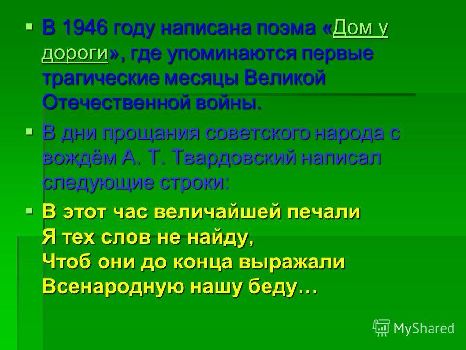 В 1946 году написана поэма «Дом у дороги», где упоминаются первые трагические месяцы Великой Отечественной войны. В 1946 году написана поэма «Дом у дороги», где упоминаются первые трагические месяцы Великой Отечественной войны.Дом у дорогиДом у дорог