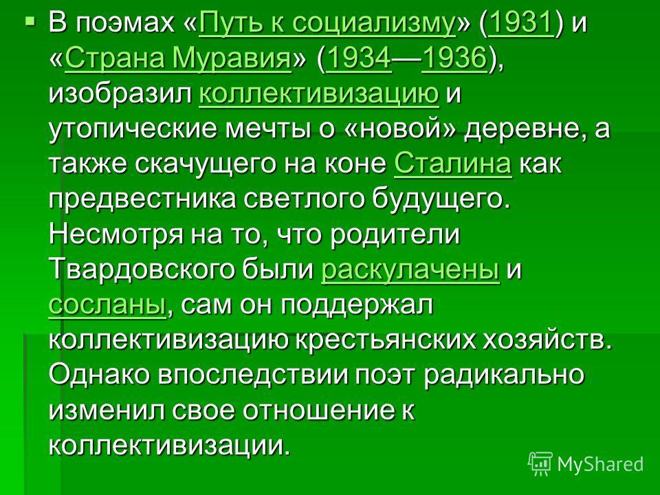 В поэмах «Путь к социализму» (1931) и «Страна Муравия» (19341936), изобразил коллективизацию и утопические мечты о «новой» деревне, а также скачущего на коне Сталина как предвестника светлого будущего. Несмотря на то, что родители Твардовского были р
