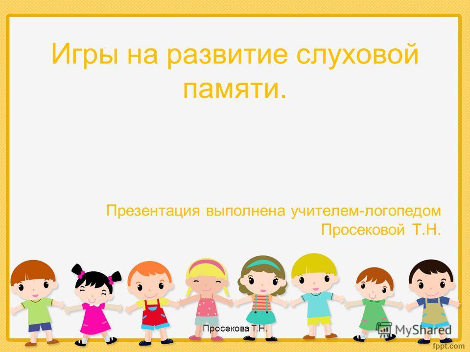 Игры на развитие слуховой памяти. Презентация выполнена учителем-логопедом Просековой Т.Н. Просекова Т.Н.