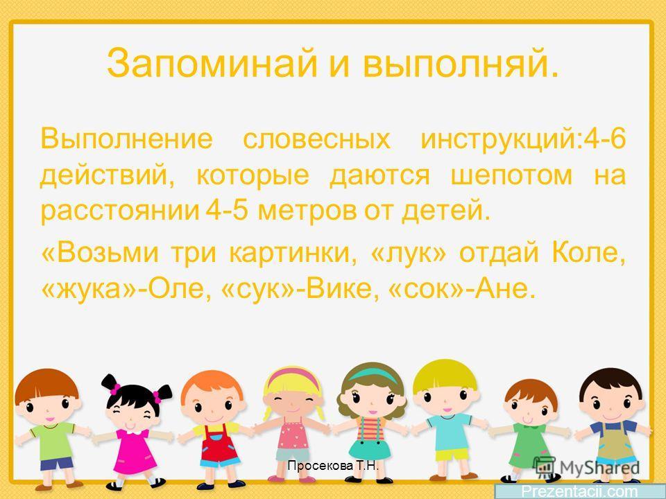 Запоминай и выполняй. Выполнение словесных инструкций:4-6 действий, которые даются шепотом на расстоянии 4-5 метров от детей. «Возьми три картинки, «лук» отдай Коле, «жука»-Оле, «сук»-Вике, «сок»-Ане. Prezentacii.com Просекова Т.Н.