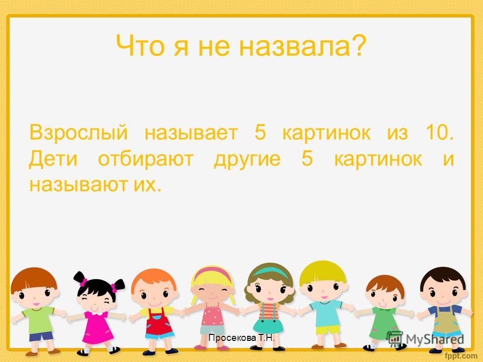 Что я не назвала? Взрослый называет 5 картинок из 10. Дети отбирают другие 5 картинок и называют их. Просекова Т.Н.