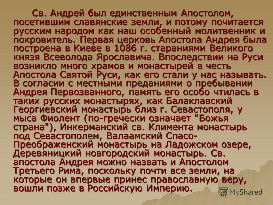 Св. Андрей был единственным Апостолом, посетившим славянские земли, и потому почитается русским народом как наш особенный молитвенник и покровитель. Первая церковь Апостола Андрея была построена в Киеве в 1086 г. стараниями Великого князя Всеволода Я