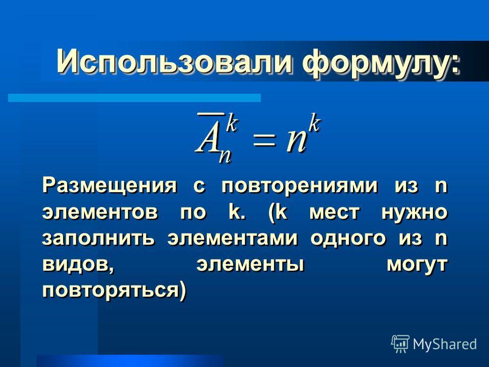 Использовали формулу: Размещения с повторениями из n элементов по k. (k мест нужно заполнить элементами одного из n видов, элементы могут повторяться)