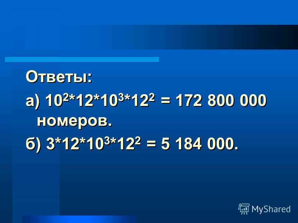 Ответы: а) 10 2 *12*10 3 *12 2 = 172 800 000 номеров. б) 3*12*10 3 *12 2 = 5 184 000. Ответы: а) 10 2 *12*10 3 *12 2 = 172 800 000 номеров. б) 3*12*10 3 *12 2 = 5 184 000.