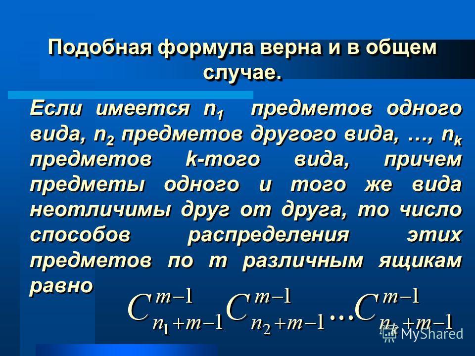 Подобная формула верна и в общем случае. Подобная формула верна и в общем случае. Если имеется n 1 предметов одного вида, n 2 предметов другого вида, …, n k предметов k-того вида, причем предметы одного и того же вида неотличимы друг от друга, то чис