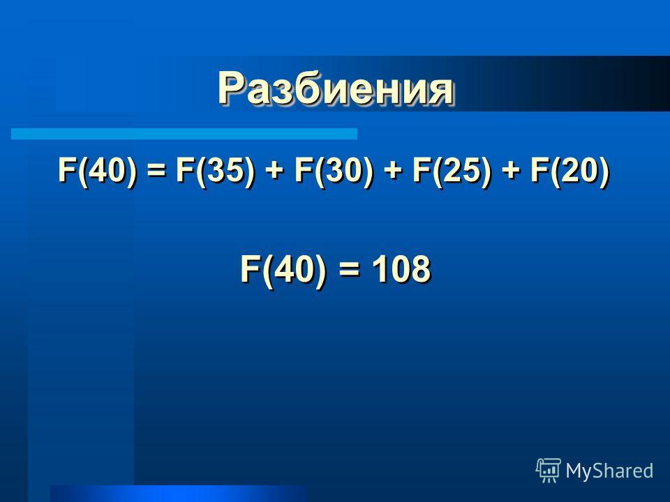 РазбиенияРазбиения F(40) = F(35) + F(30) + F(25) + F(20) F(40) = 108 F(40) = F(35) + F(30) + F(25) + F(20) F(40) = 108