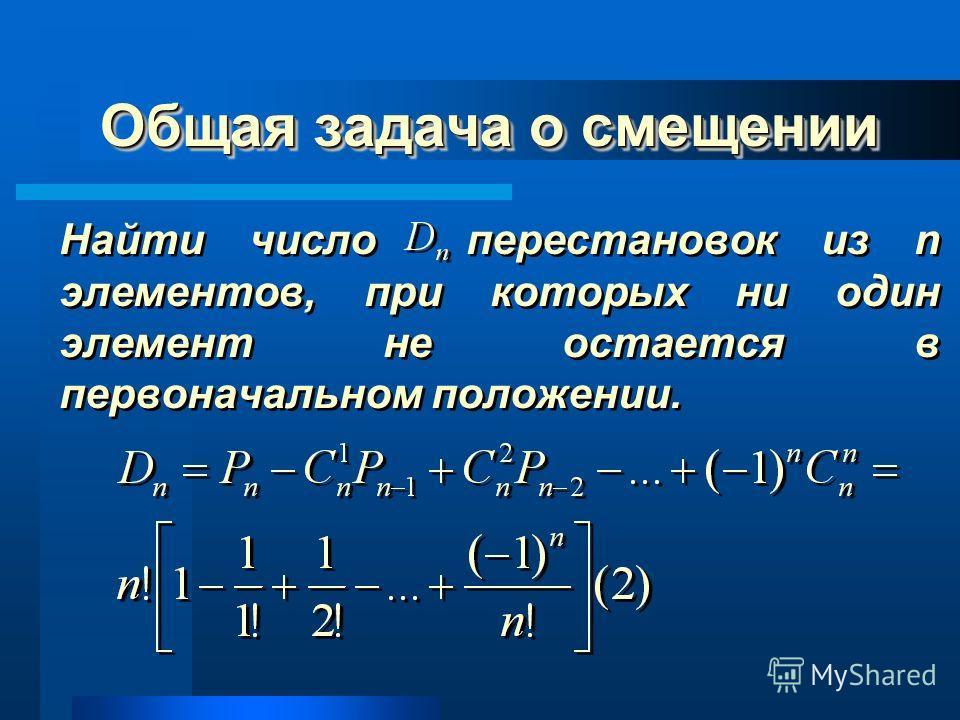 Общая задача о смещении Найти число перестановок из n элементов, при которых ни один элемент не остается в первоначальном положении.