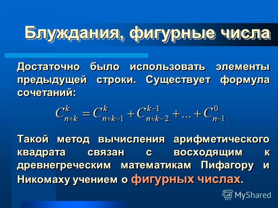 Блуждания, фигурные числа Достаточно было использовать элементы предыдущей строки. Существует формула сочетаний: Такой метод вычисления арифметического квадрата связан с восходящим к древнегреческим математикам Пифагору и Никомаху учением о фигурных