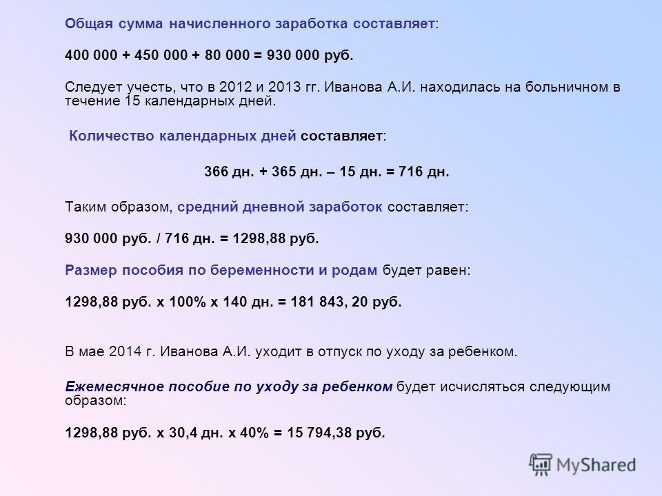 Общая сумма начисленного заработка составляет: 400 000 + 450 000 + 80 000 = 930 000 руб. Следует учесть, что в 2012 и 2013 гг. Иванова А.И. находилась на больничном в течение 15 календарных дней. Количество календарных дней составляет: 366 дн. + 365