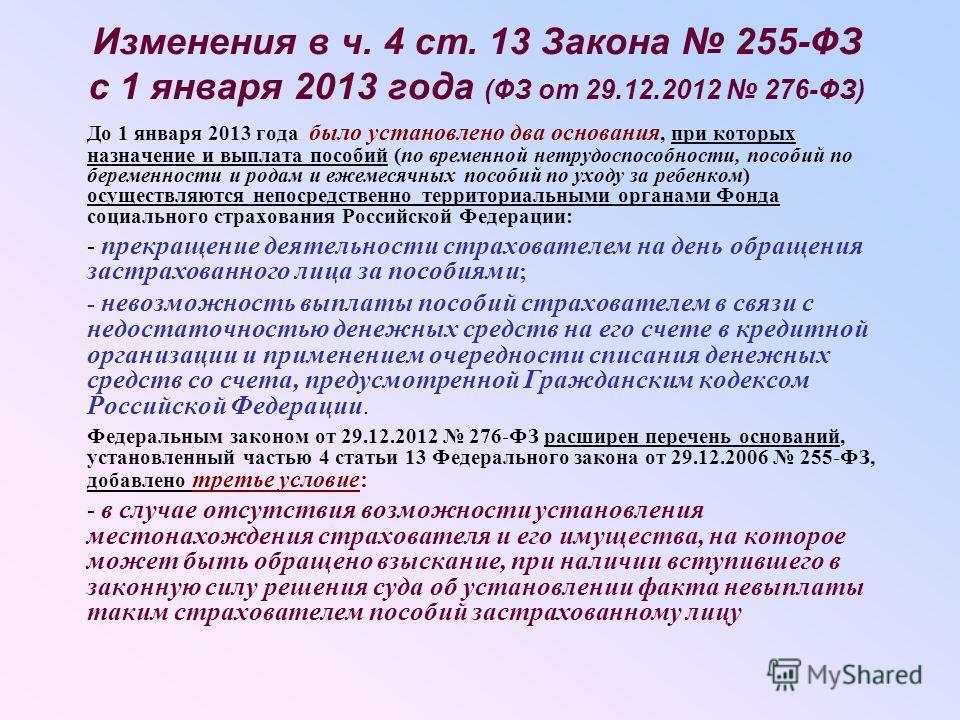 Изменения в ч. 4 ст. 13 Закона 255-ФЗ с 1 января 2013 года (ФЗ от 29.12.2012 276-ФЗ) До 1 января 2013 года было установлено два основания, при которых назначение и выплата пособий (по временной нетрудоспособности, пособий по беременности и родам и еж
