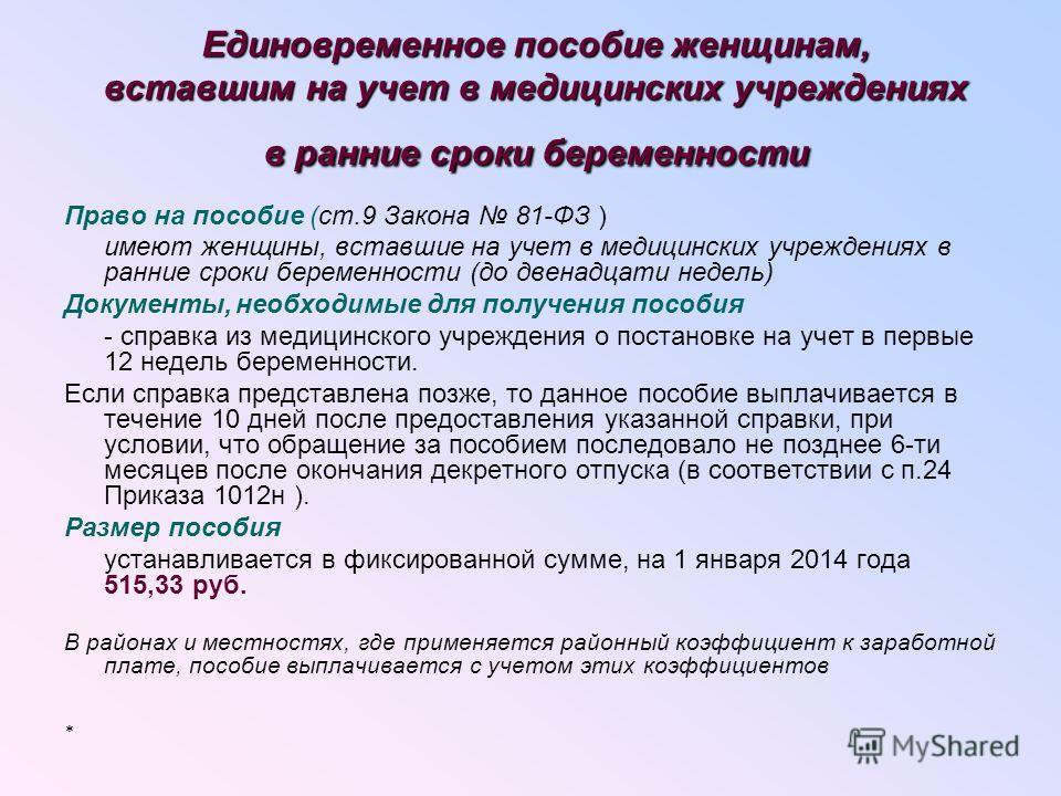 Единовременное пособие женщинам, вставшим на учет в медицинских учреждениях в ранние сроки беременности Право на пособие (ст.9 Закона 81-ФЗ ) имеют женщины, вставшие на учет в медицинских учреждениях в ранние сроки беременности (до двенадцати недель)