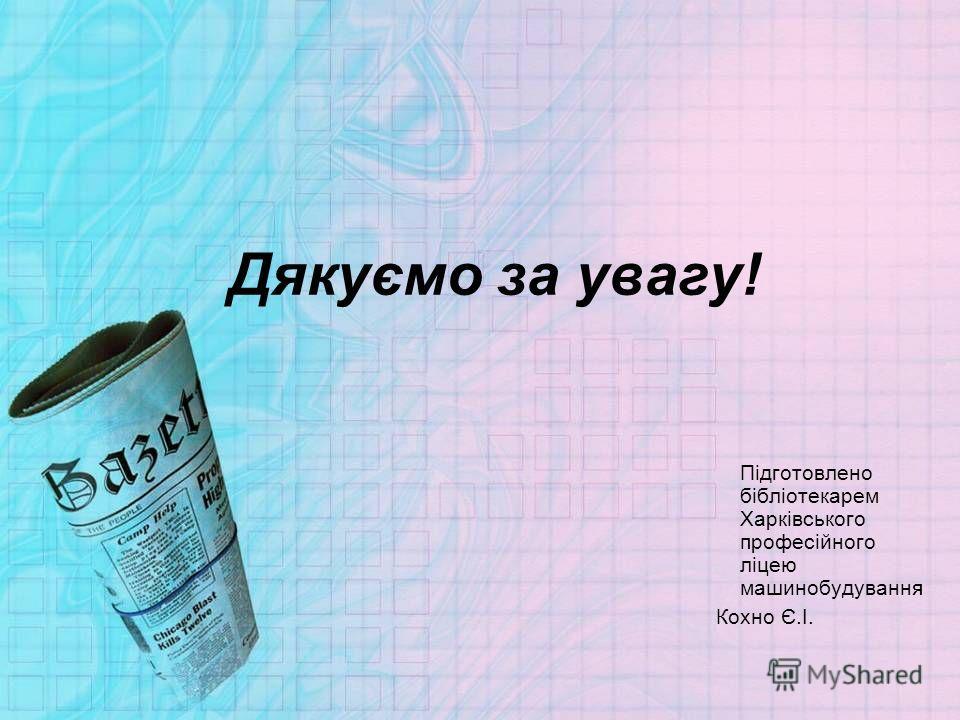 Дякуємо за увагу! Підготовлено бібліотекарем Харківського професійного ліцею машинобудування Кохно Є.І.