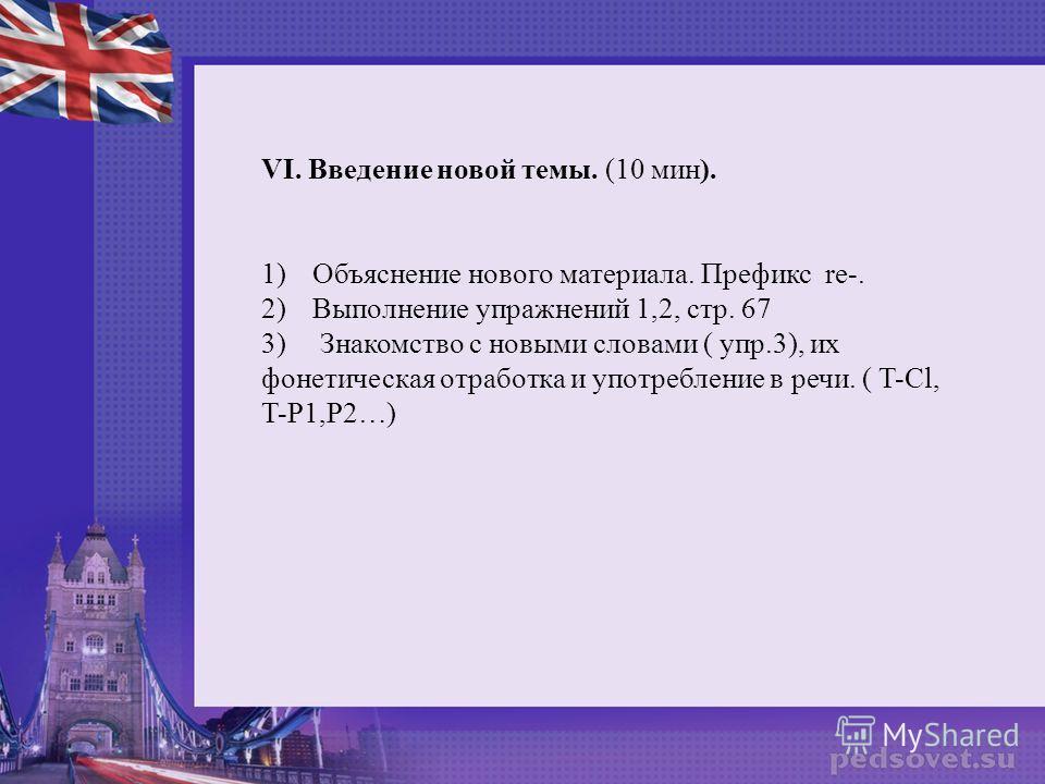 VI. Введение новой темы. (10 мин). 1)Объяснение нового материала. Префикс re-. 2)Выполнение упражнений 1,2, стр. 67 3) Знакомство с новыми словами ( упр.3), их фонетическая отработка и употребление в речи. ( T-Cl, T-P1,P2…)