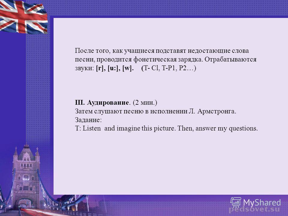 После того, как учащиеся подставят недостающие слова песни, проводится фонетическая зарядка. Отрабатываются звуки: [r], [u:], [w]. (T- Cl, T-P1, P2…) III. Аудирование. (2 мин.) Затем слушают песню в исполнении Л. Армстронга. Задание: T: Listen and im