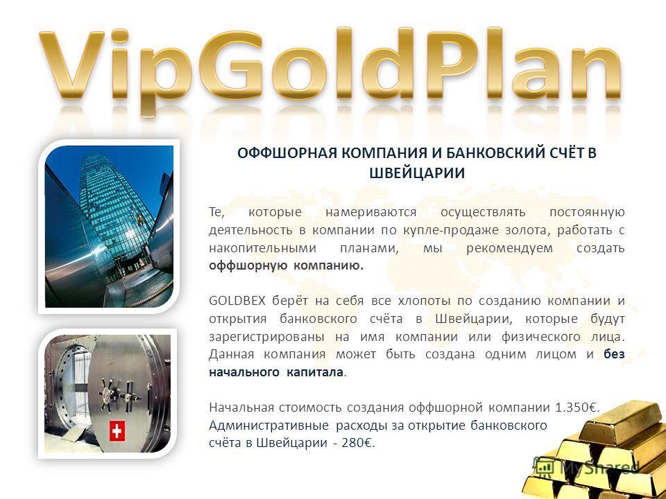 ОФФШОРНАЯ КОМПАНИЯ И БАНКОВСКИЙ СЧЁТ В ШВЕЙЦАРИИ Те, которые намериваются осуществлять постоянную деятельность в компании по купле-продаже золота, работать с накопительными планами, мы рекомендуем создать оффшорную компанию. GOLDBEX берёт на себя все