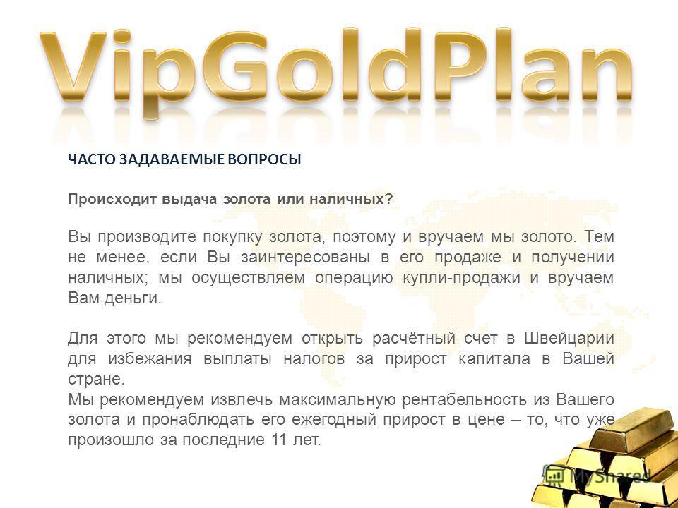 ЧАСТО ЗАДАВАЕМЫЕ ВОПРОСЫ Происходит выдача золота или наличных? Вы производите покупку золота, поэтому и вручаем мы золото. Тем не менее, если Вы заинтересованы в его продаже и получении наличных; мы осуществляем операцию купли-продажи и вручаем Вам