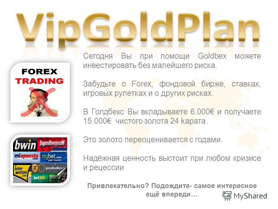 Сегодня Вы при помощи Goldbex можете инвестировать без малейшего риска. Забудьте о Forex, фондовой бирже, ставках, игровых рулетках и о других рисках. В Голдбекс Вы вкладываете 6.000 и получаете 15.000 чистого золота 24 kарата. Это золото переоценива