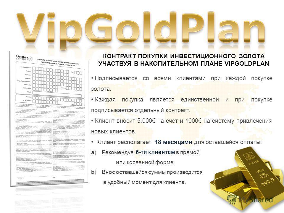 КОНТРАКТ ПОКУПКИ ИНВЕСТИЦИОННОГО ЗОЛОТА УЧАСТВУЯ В НАКОПИТЕЛЬНОМ ПЛАНЕ VIPGOLDPLAN Подписывается со всеми клиентами при каждой покупке золота. Каждая покупка является единственной и при покупке подписывается отдельный контракт. Клиент вносит 5.000 на